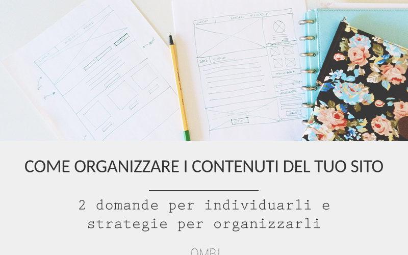 Come organizzare i contenuti del tuo sito – 2 domande per individuarli e strategie per organizzarli